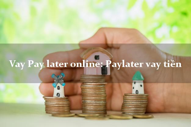 Vay Pay later online: Paylater vay tiền cấp tốc 24 giờ
